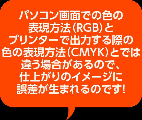 パソコン画面での色の表現方法(RGB)とプリンターで出力する際の色の表現方法(CMYK)とでは違う場合があるので、仕上がりのイメージに誤差が生まれるのです!